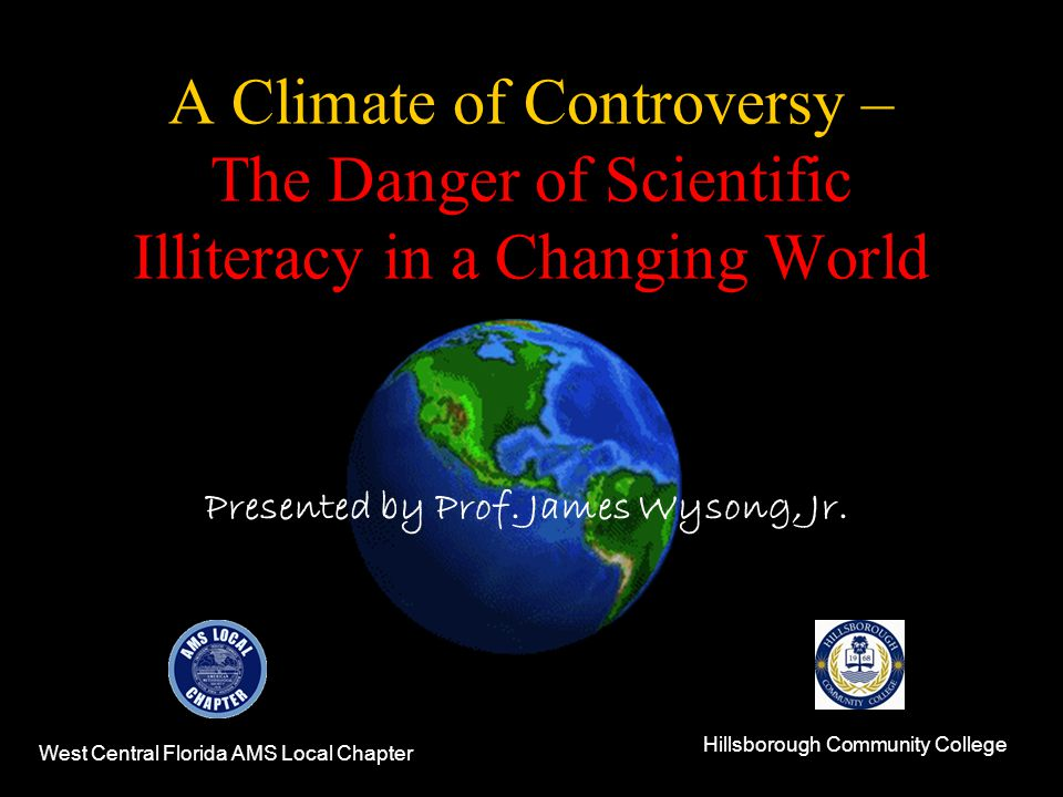 A Climate of Controversy – The Danger of Scientific Illiteracy in a Changing World West Central Florida AMS Local Chapter Hillsborough Community College Presented by Prof.