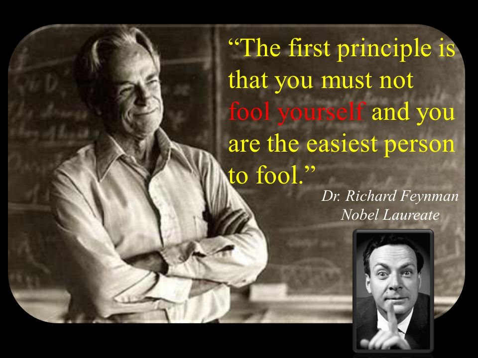 The first principle is that you must not fool yourself and you are the easiest person to fool. Dr.