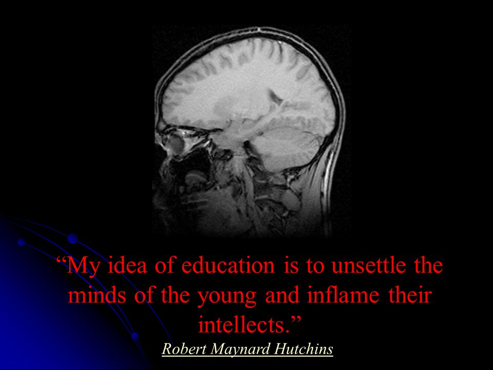 My idea of education is to unsettle the minds of the young and inflame their intellects. Robert Maynard Hutchins Robert Maynard Hutchins