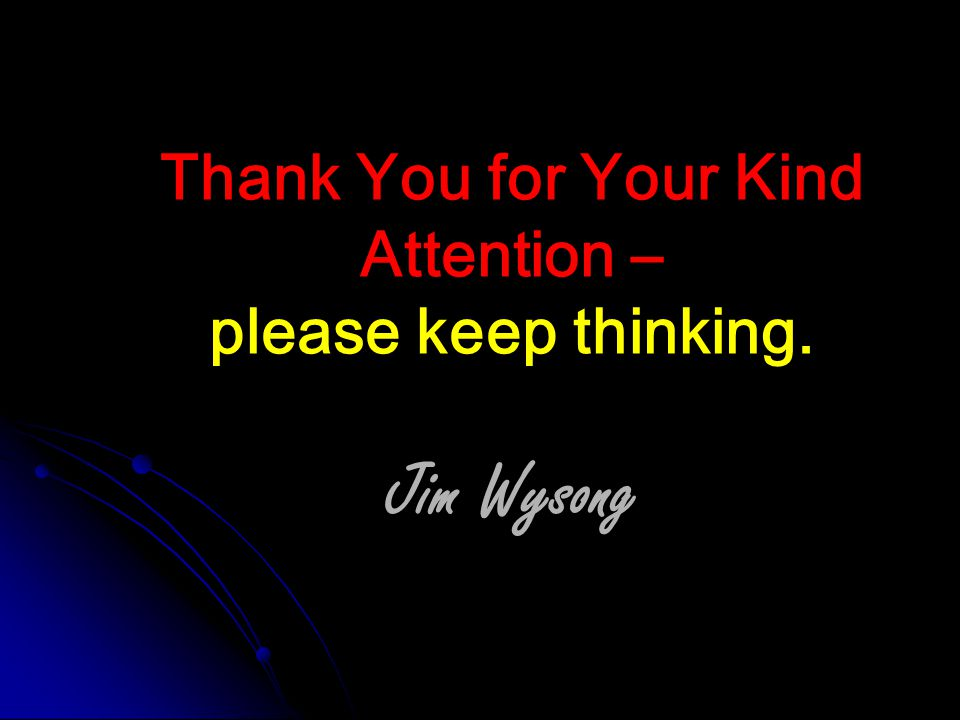 Thank You for Your Kind Attention – please keep thinking. Jim Wysong