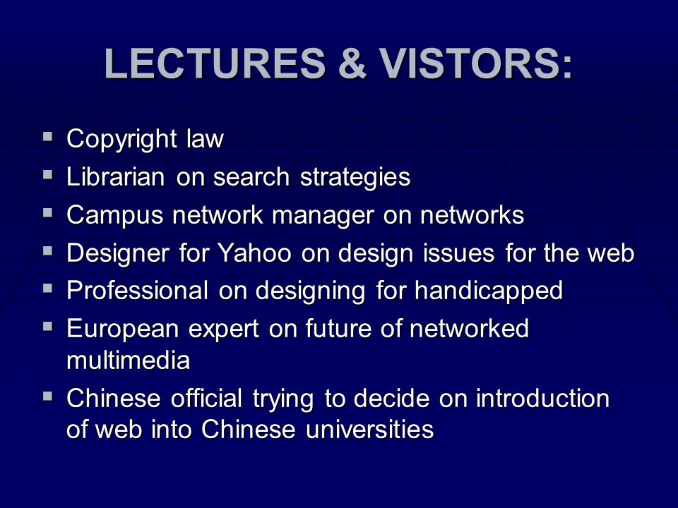 LECTURES & VISTORS:  Copyright law  Librarian on search strategies  Campus network manager on networks  Designer for Yahoo on design issues for the web  Professional on designing for handicapped  European expert on future of networked multimedia  Chinese official trying to decide on introduction of web into Chinese universities