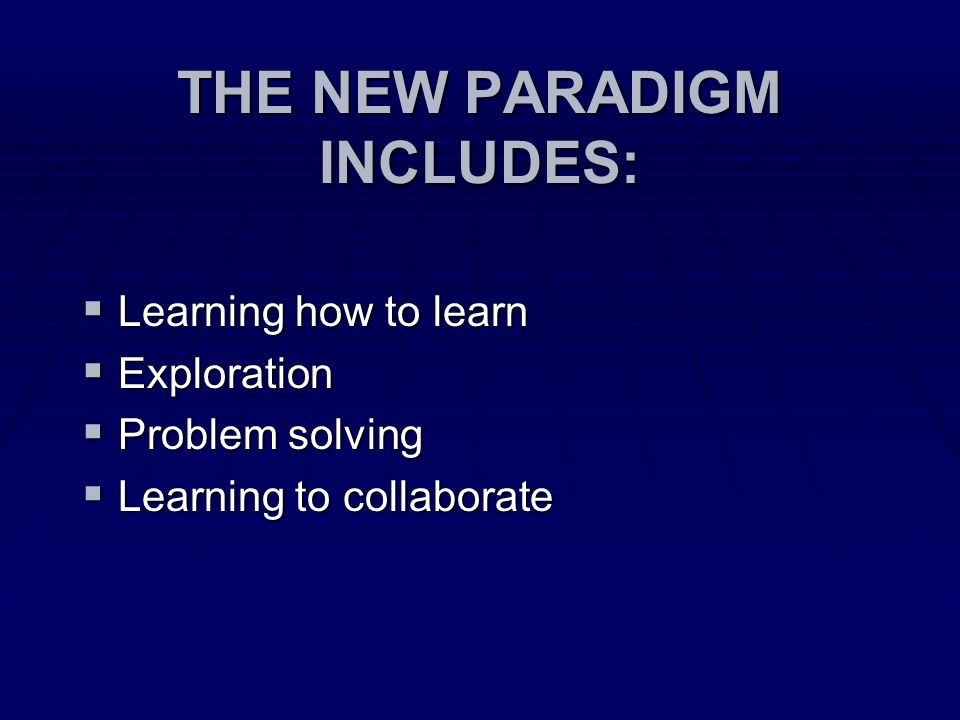 THE NEW PARADIGM INCLUDES:  Learning how to learn  Exploration  Problem solving  Learning to collaborate