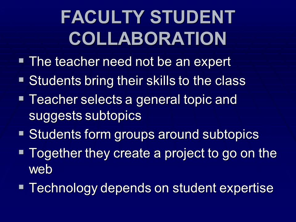 FACULTY STUDENT COLLABORATION  The teacher need not be an expert  Students bring their skills to the class  Teacher selects a general topic and suggests subtopics  Students form groups around subtopics  Together they create a project to go on the web  Technology depends on student expertise