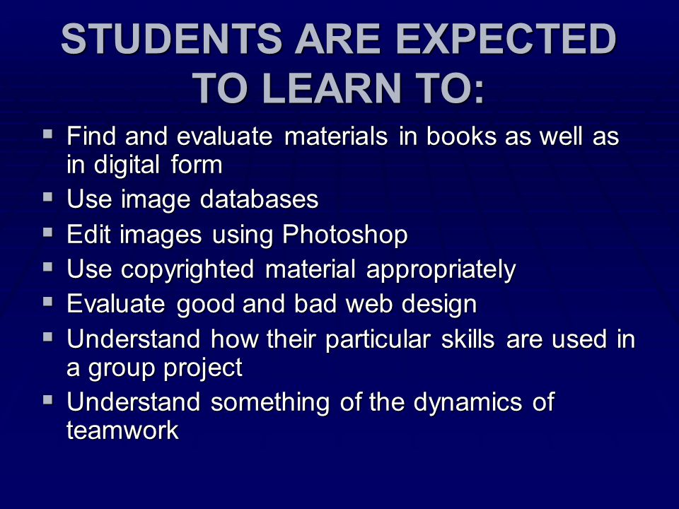 STUDENTS ARE EXPECTED TO LEARN TO:  Find and evaluate materials in books as well as in digital form  Use image databases  Edit images using Photoshop  Use copyrighted material appropriately  Evaluate good and bad web design  Understand how their particular skills are used in a group project  Understand something of the dynamics of teamwork