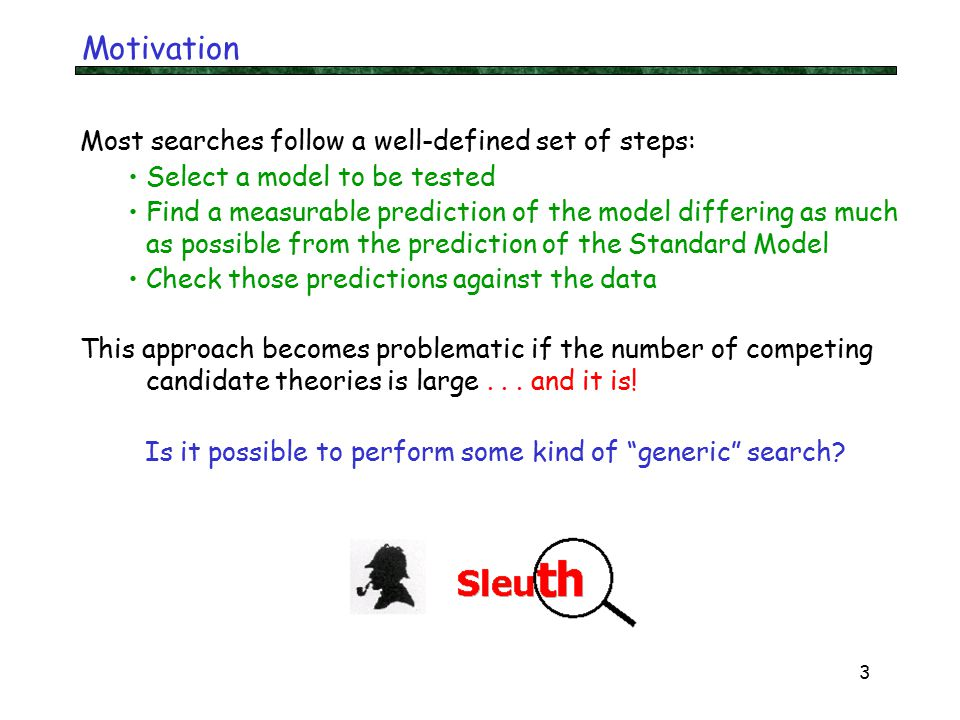3 Motivation Most searches follow a well-defined set of steps: Select a model to be tested Find a measurable prediction of the model differing as much as possible from the prediction of the Standard Model Check those predictions against the data This approach becomes problematic if the number of competing candidate theories is large...