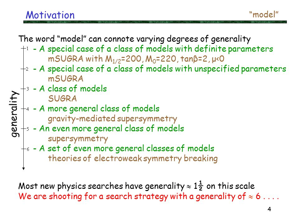 4 Motivation The word model can connote varying degrees of generality - A special case of a class of models with definite parameters mSUGRA with M 1/2 =200, M 0 =220, tanβ=2, μ<0 - A special case of a class of models with unspecified parameters mSUGRA - A class of models SUGRA - A more general class of models gravity-mediated supersymmetry - An even more general class of models supersymmetry - A set of even more general classes of models theories of electroweak symmetry breaking Most new physics searches have generality  1 ½ on this scale We are shooting for a search strategy with a generality of  6....