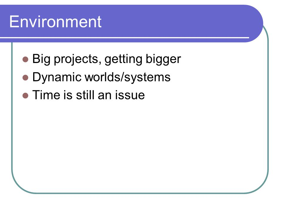 Environment Big projects, getting bigger Dynamic worlds/systems Time is still an issue