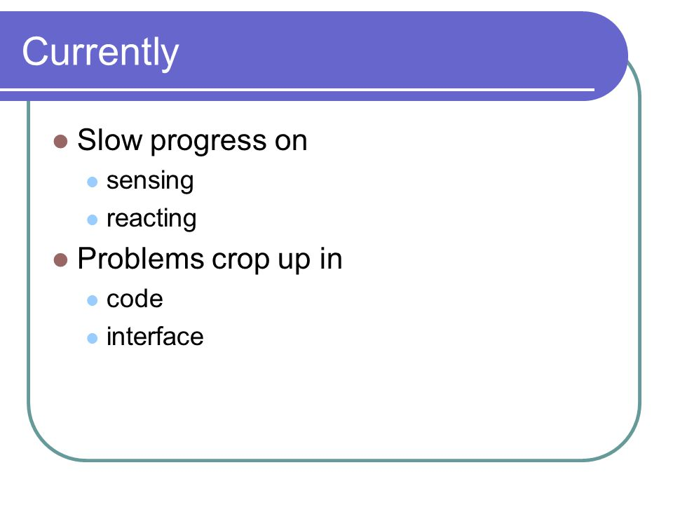 Currently Slow progress on sensing reacting Problems crop up in code interface