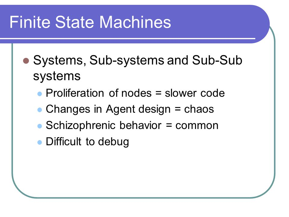 Finite State Machines Systems, Sub-systems and Sub-Sub systems Proliferation of nodes = slower code Changes in Agent design = chaos Schizophrenic behavior = common Difficult to debug