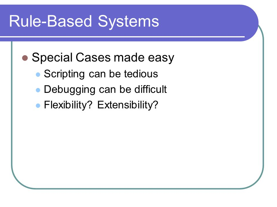 Rule-Based Systems Special Cases made easy Scripting can be tedious Debugging can be difficult Flexibility.