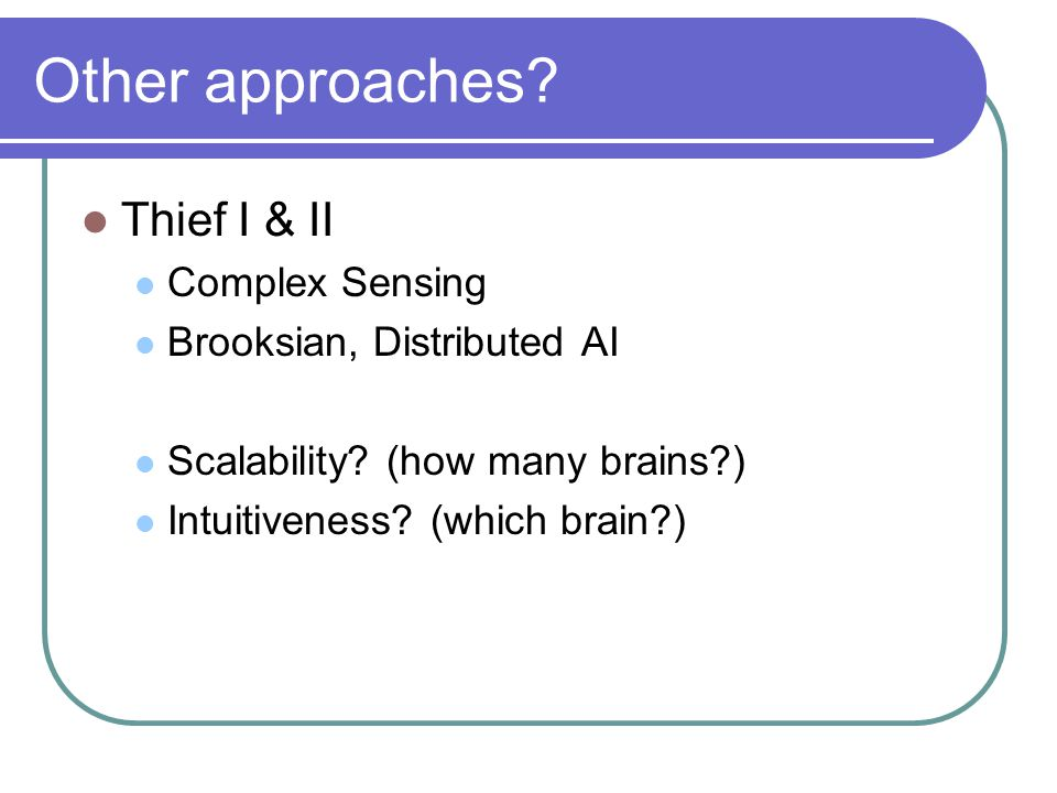 Other approaches. Thief I & II Complex Sensing Brooksian, Distributed AI Scalability.
