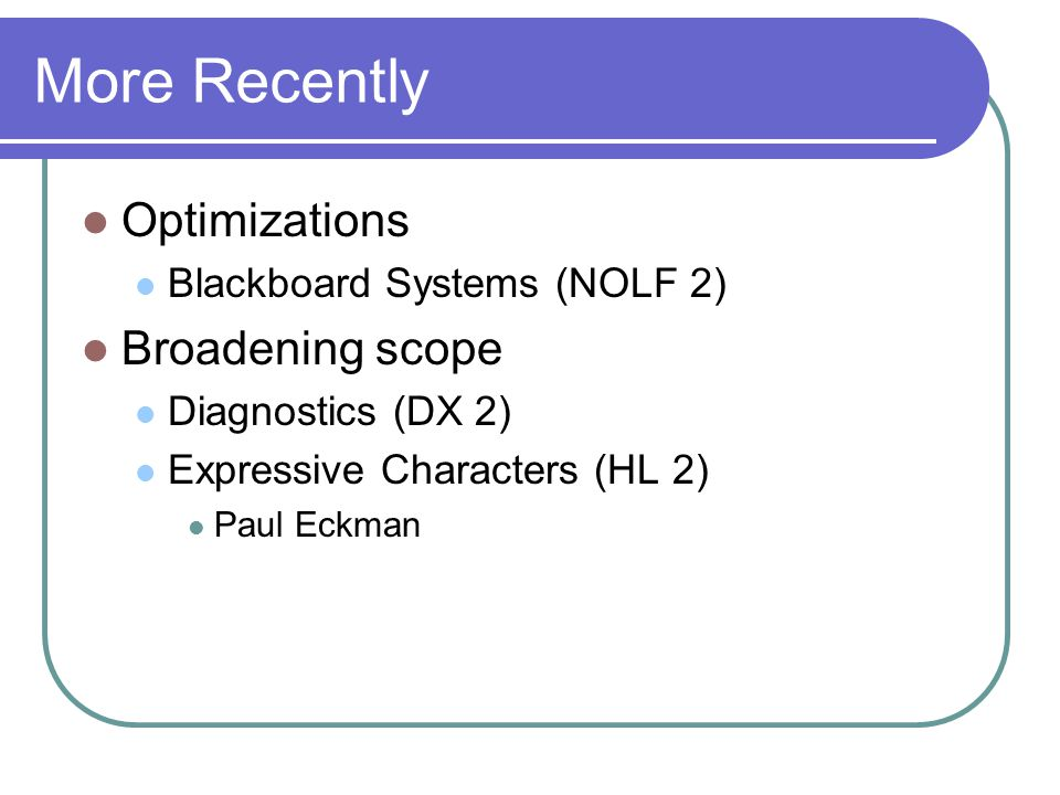 More Recently Optimizations Blackboard Systems (NOLF 2) Broadening scope Diagnostics (DX 2) Expressive Characters (HL 2) Paul Eckman