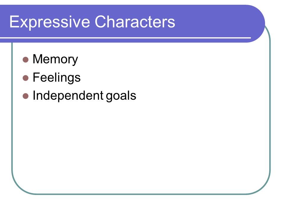 Expressive Characters Memory Feelings Independent goals