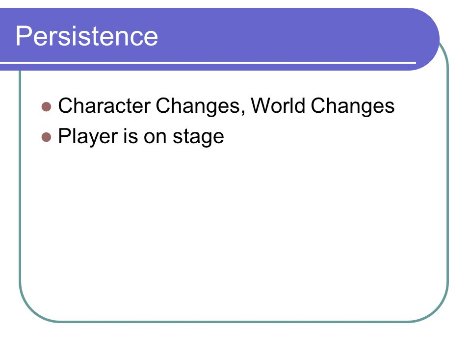 Persistence Character Changes, World Changes Player is on stage
