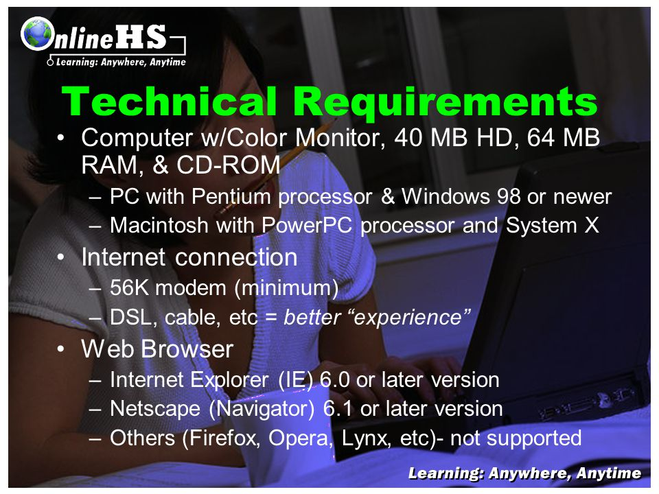 Technical Requirements Computer w/Color Monitor, 40 MB HD, 64 MB RAM, & CD-ROM –PC with Pentium processor & Windows 98 or newer –Macintosh with PowerPC processor and System X Internet connection –56K modem (minimum) –DSL, cable, etc = better experience Web Browser –Internet Explorer (IE) 6.0 or later version –Netscape (Navigator) 6.1 or later version –Others (Firefox, Opera, Lynx, etc)- not supported