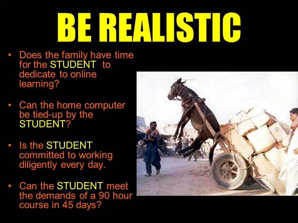 BE REALISTIC Does the family have time for the STUDENT to dedicate to online learning.