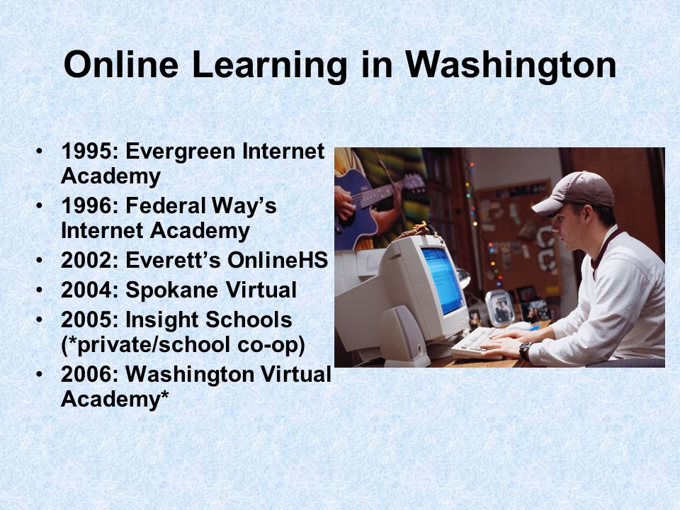 Online Learning in Washington 1995: Evergreen Internet Academy 1996: Federal Way's Internet Academy 2002: Everett's OnlineHS 2004: Spokane Virtual 2005: Insight Schools (*private/school co-op) 2006: Washington Virtual Academy*