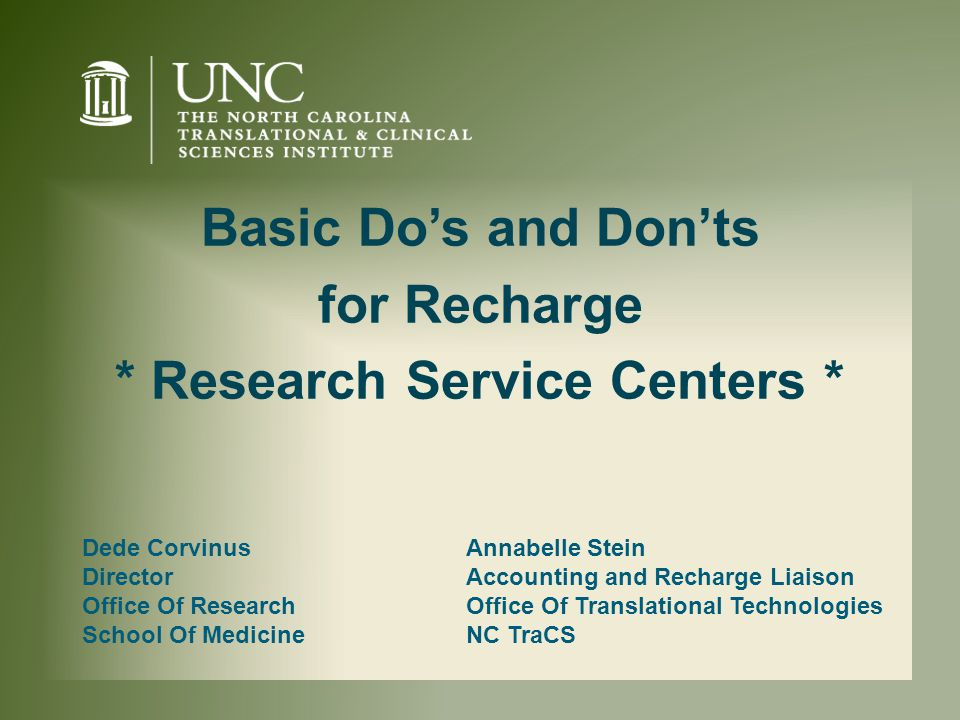Dede Corvinus Director Office Of Research School Of Medicine Basic Do's and Don'ts for Recharge * Research Service Centers * Annabelle Stein Accounting and Recharge Liaison Office Of Translational Technologies NC TraCS