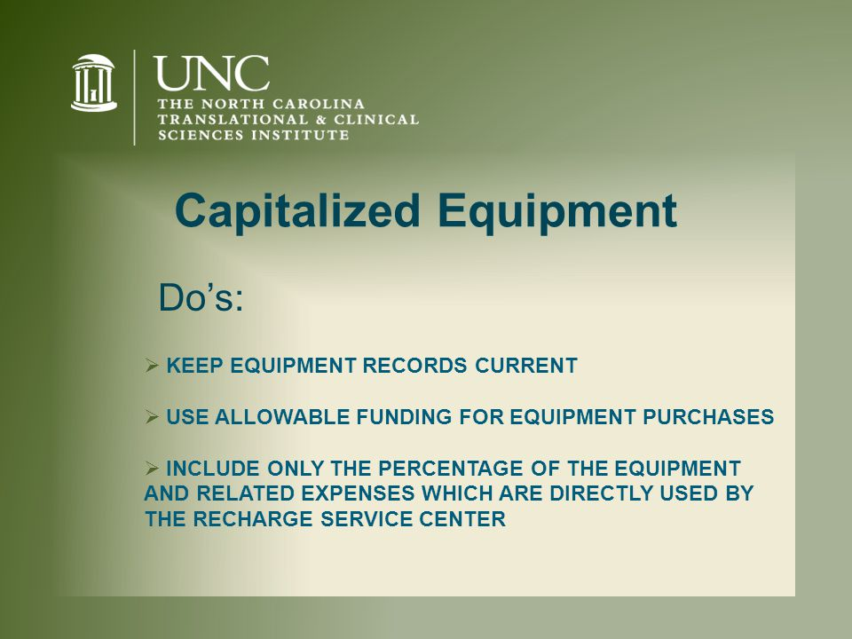Capitalized Equipment  KEEP EQUIPMENT RECORDS CURRENT  USE ALLOWABLE FUNDING FOR EQUIPMENT PURCHASES  INCLUDE ONLY THE PERCENTAGE OF THE EQUIPMENT AND RELATED EXPENSES WHICH ARE DIRECTLY USED BY THE RECHARGE SERVICE CENTER Do's:
