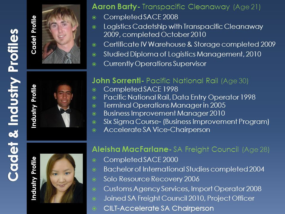 Aaron Barty- Transpacific Cleanaway (Age 21)  Completed SACE 2008  Logistics Cadetship with Transpacific Cleanaway 2009, completed October 2010  Certificate IV Warehouse & Storage completed 2009  Studied Diploma of Logistics Management, 2010  Currently Operations Supervisor John Sorrenti- Pacific National Rail (Age 30)  Completed SACE 1998  Pacific National Rail, Data Entry Operator 1998  Terminal Operations Manager in 2005  Business Improvement Manager 2010  Six Sigma Course- (Business Improvement Program)  Accelerate SA Vice-Chairperson Industry Profile Cadet Profile Industry Profile Aleisha MacFarlane- SA Freight Council (Age 28)  Completed SACE 2000  Bachelor of International Studies completed 2004  Solo Resource Recovery 2006  Customs Agency Services, Import Operator 2008  Joined SA Freight Council 2010, Project Officer  CILT-Accelerate SA Chairperson