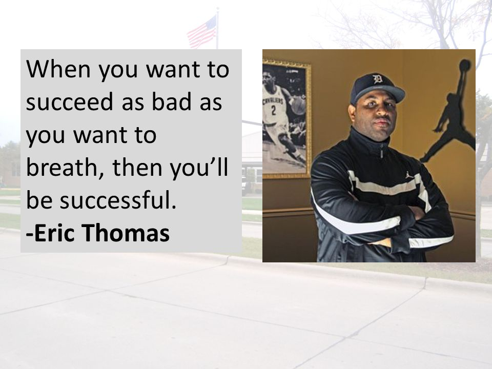 When you want to succeed as bad as you want to breath, then you'll be successful. -Eric Thomas