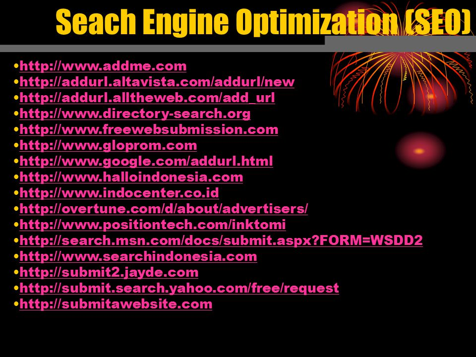 Seach Engine Optimization (SEO) http://www.addme.com http://addurl.altavista.com/addurl/new http://addurl.alltheweb.com/add_url http://www.directory-search.org http://www.freewebsubmission.com http://www.gloprom.com http://www.google.com/addurl.html http://www.halloindonesia.com http://www.indocenter.co.id http://overtune.com/d/about/advertisers/ http://www.positiontech.com/inktomi http://search.msn.com/docs/submit.aspx FORM=WSDD2 http://www.searchindonesia.com http://submit2.jayde.com http://submit.search.yahoo.com/free/request http://submitawebsite.com