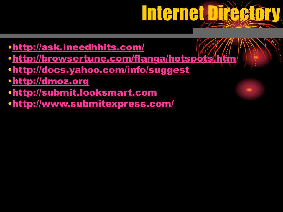 Internet Directory http://ask.ineedhhits.com/ http://browsertune.com/flanga/hotspots.htm http://docs.yahoo.com/info/suggest http://dmoz.org http://submit.looksmart.com http://www.submitexpress.com/