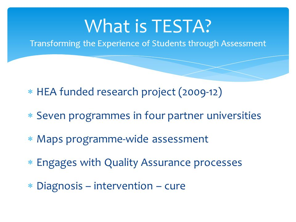  HEA funded research project (2009-12)  Seven programmes in four partner universities  Maps programme-wide assessment  Engages with Quality Assurance processes  Diagnosis – intervention – cure What is TESTA.
