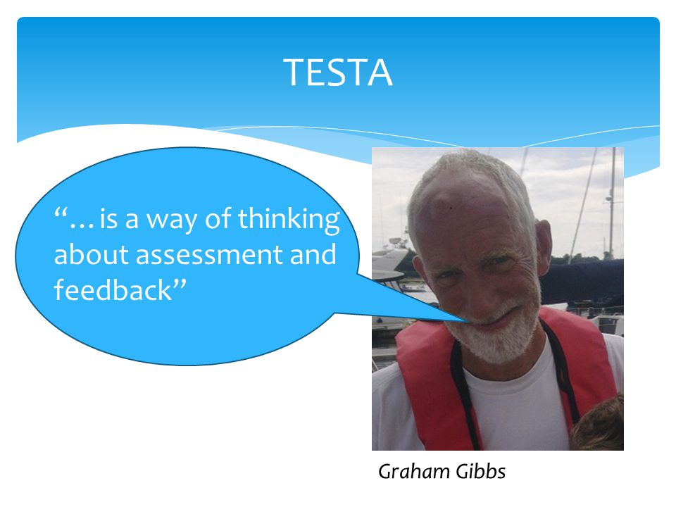 TESTA …is a way of thinking about assessment and feedback Graham Gibbs