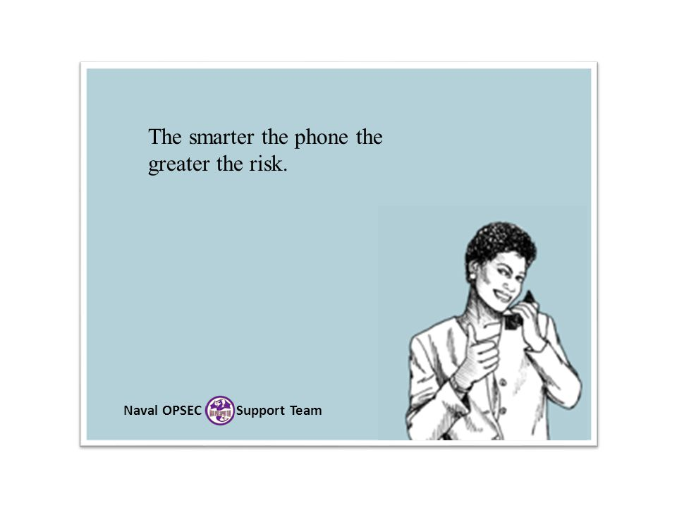 Naval OPSEC Support Team The smarter the phone the greater the risk.
