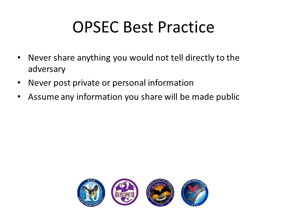 OPSEC Best Practice Never share anything you would not tell directly to the adversary Never post private or personal information Assume any information you share will be made public