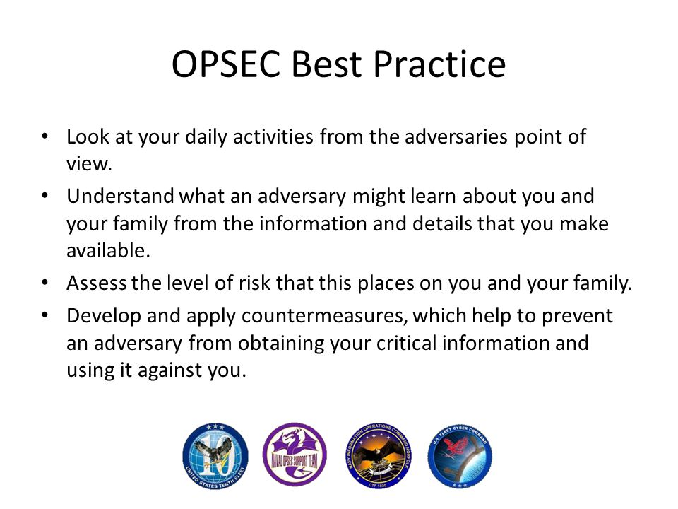 OPSEC Best Practice Look at your daily activities from the adversaries point of view.