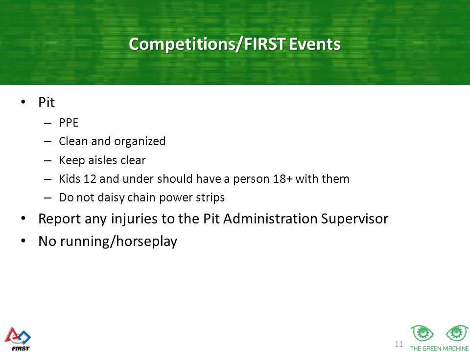 11 Pit – PPE – Clean and organized – Keep aisles clear – Kids 12 and under should have a person 18+ with them – Do not daisy chain power strips Report any injuries to the Pit Administration Supervisor No running/horseplay Competitions/FIRST Events