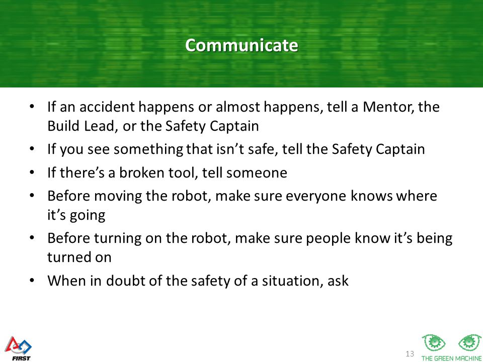 13 If an accident happens or almost happens, tell a Mentor, the Build Lead, or the Safety Captain If you see something that isn't safe, tell the Safety Captain If there's a broken tool, tell someone Before moving the robot, make sure everyone knows where it's going Before turning on the robot, make sure people know it's being turned on When in doubt of the safety of a situation, ask Communicate