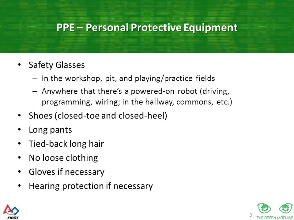 3 Safety Glasses – In the workshop, pit, and playing/practice fields – Anywhere that there's a powered-on robot (driving, programming, wiring; in the hallway, commons, etc.) Shoes (closed-toe and closed-heel) Long pants Tied-back long hair No loose clothing Gloves if necessary Hearing protection if necessary PPE – Personal Protective Equipment