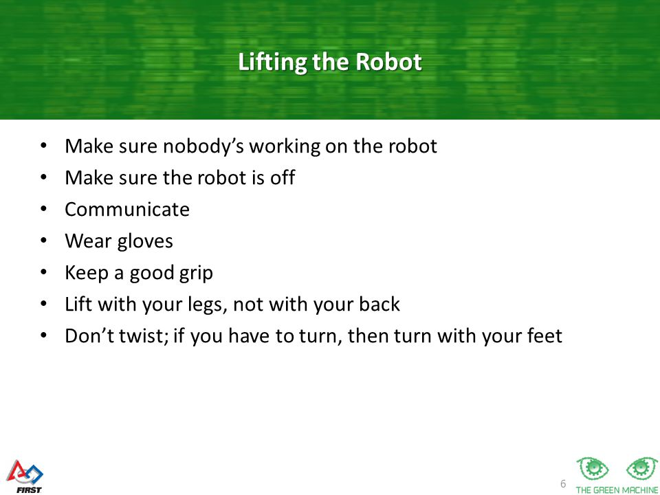 6 Make sure nobody's working on the robot Make sure the robot is off Communicate Wear gloves Keep a good grip Lift with your legs, not with your back Don't twist; if you have to turn, then turn with your feet Lifting the Robot