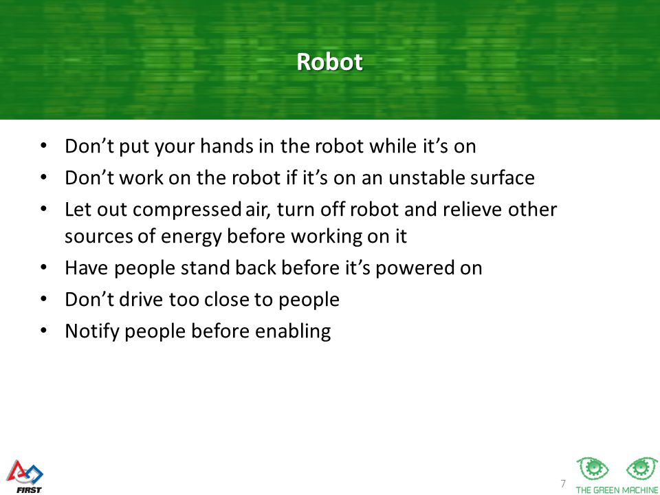 7 Don't put your hands in the robot while it's on Don't work on the robot if it's on an unstable surface Let out compressed air, turn off robot and relieve other sources of energy before working on it Have people stand back before it's powered on Don't drive too close to people Notify people before enabling Robot