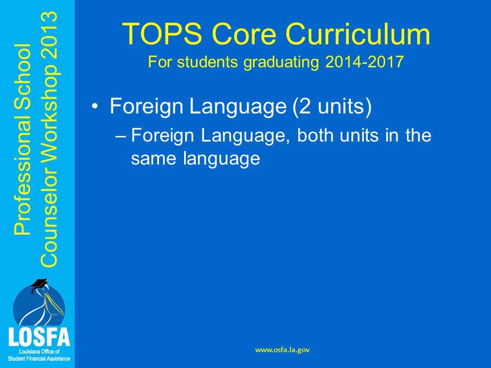 Professional School Counselor Workshop 2013 Foreign Language (2 units) –Foreign Language, both units in the same language www.osfa.la.gov TOPS Core Curriculum For students graduating 2014-2017
