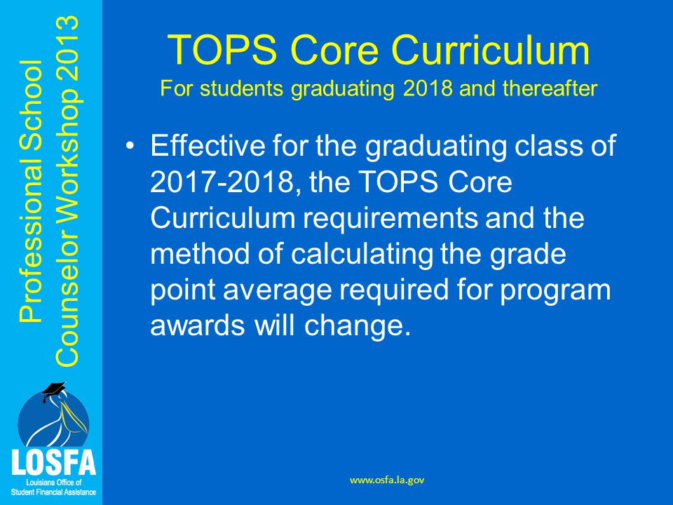 Professional School Counselor Workshop 2013 TOPS Core Curriculum For students graduating 2018 and thereafter Effective for the graduating class of 2017-2018, the TOPS Core Curriculum requirements and the method of calculating the grade point average required for program awards will change.