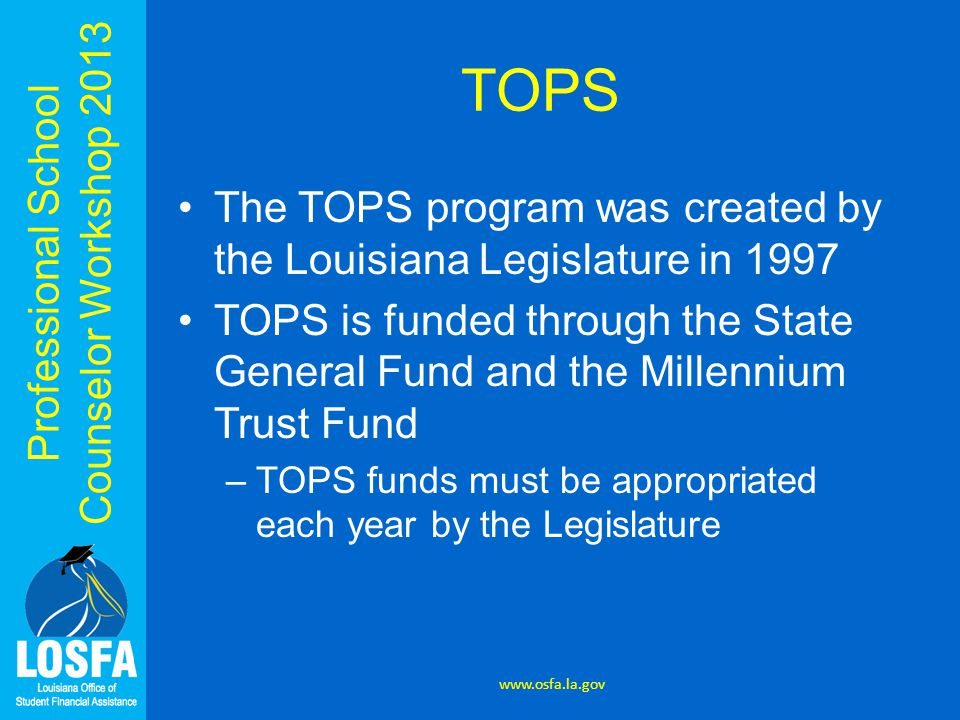 Professional School Counselor Workshop 2013 TOPS The TOPS program was created by the Louisiana Legislature in 1997 TOPS is funded through the State General Fund and the Millennium Trust Fund –TOPS funds must be appropriated each year by the Legislature www.osfa.la.gov