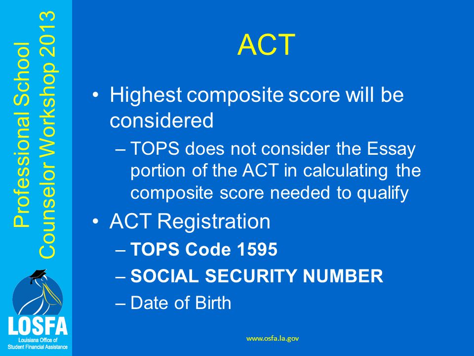 Professional School Counselor Workshop 2013 ACT Highest composite score will be considered –TOPS does not consider the Essay portion of the ACT in calculating the composite score needed to qualify ACT Registration –TOPS Code 1595 –SOCIAL SECURITY NUMBER –Date of Birth www.osfa.la.gov