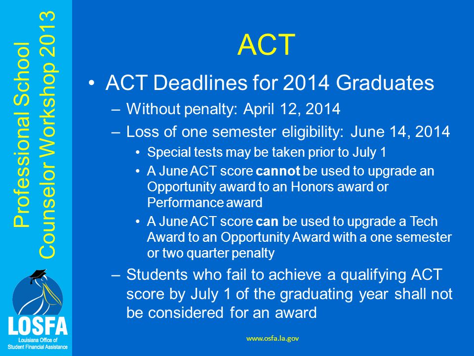 Professional School Counselor Workshop 2013 ACT ACT Deadlines for 2014 Graduates –Without penalty: April 12, 2014 –Loss of one semester eligibility: June 14, 2014 Special tests may be taken prior to July 1 A June ACT score cannot be used to upgrade an Opportunity award to an Honors award or Performance award A June ACT score can be used to upgrade a Tech Award to an Opportunity Award with a one semester or two quarter penalty –Students who fail to achieve a qualifying ACT score by July 1 of the graduating year shall not be considered for an award www.osfa.la.gov