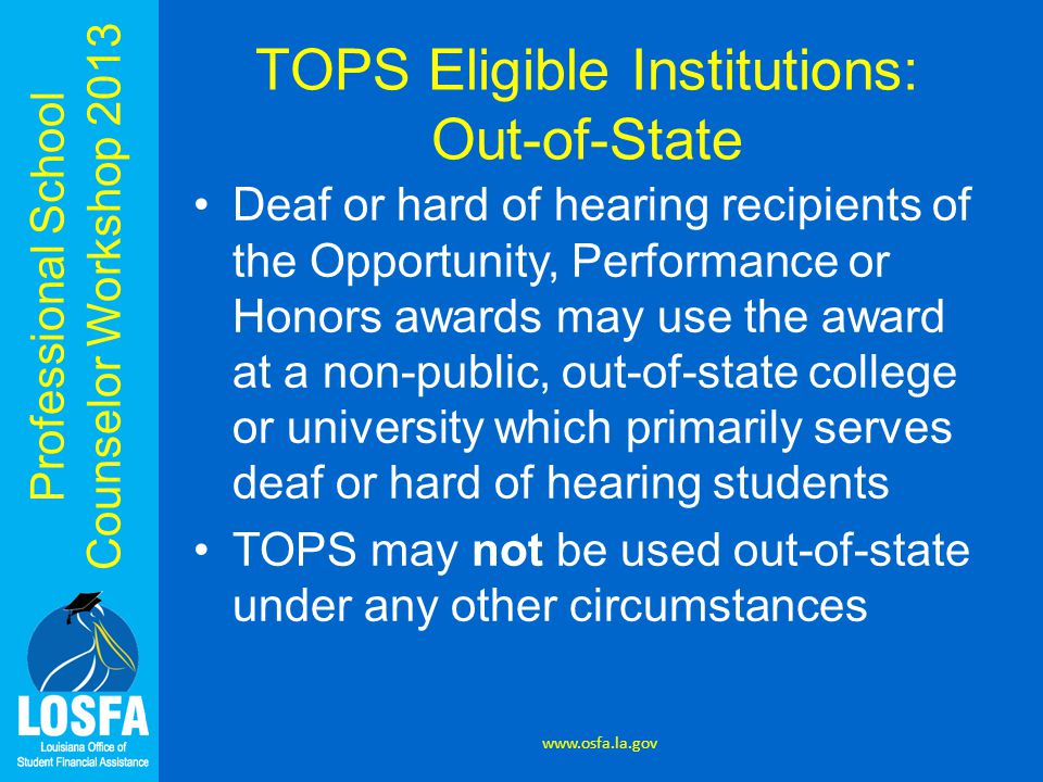 Professional School Counselor Workshop 2013 TOPS Eligible Institutions: Out-of-State Deaf or hard of hearing recipients of the Opportunity, Performance or Honors awards may use the award at a non-public, out-of-state college or university which primarily serves deaf or hard of hearing students TOPS may not be used out-of-state under any other circumstances www.osfa.la.gov