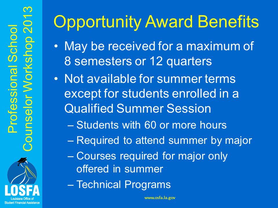 Professional School Counselor Workshop 2013 Opportunity Award Benefits May be received for a maximum of 8 semesters or 12 quarters Not available for summer terms except for students enrolled in a Qualified Summer Session –Students with 60 or more hours –Required to attend summer by major –Courses required for major only offered in summer –Technical Programs www.osfa.la.gov