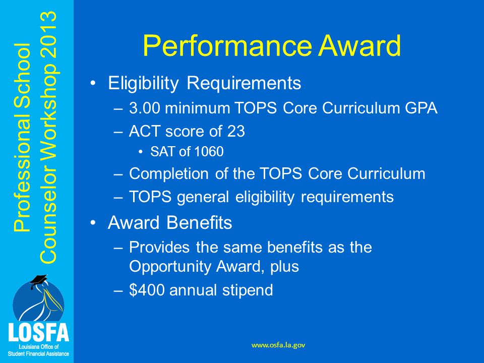 Professional School Counselor Workshop 2013 Performance Award Eligibility Requirements –3.00 minimum TOPS Core Curriculum GPA –ACT score of 23 SAT of 1060 –Completion of the TOPS Core Curriculum –TOPS general eligibility requirements Award Benefits –Provides the same benefits as the Opportunity Award, plus –$400 annual stipend www.osfa.la.gov
