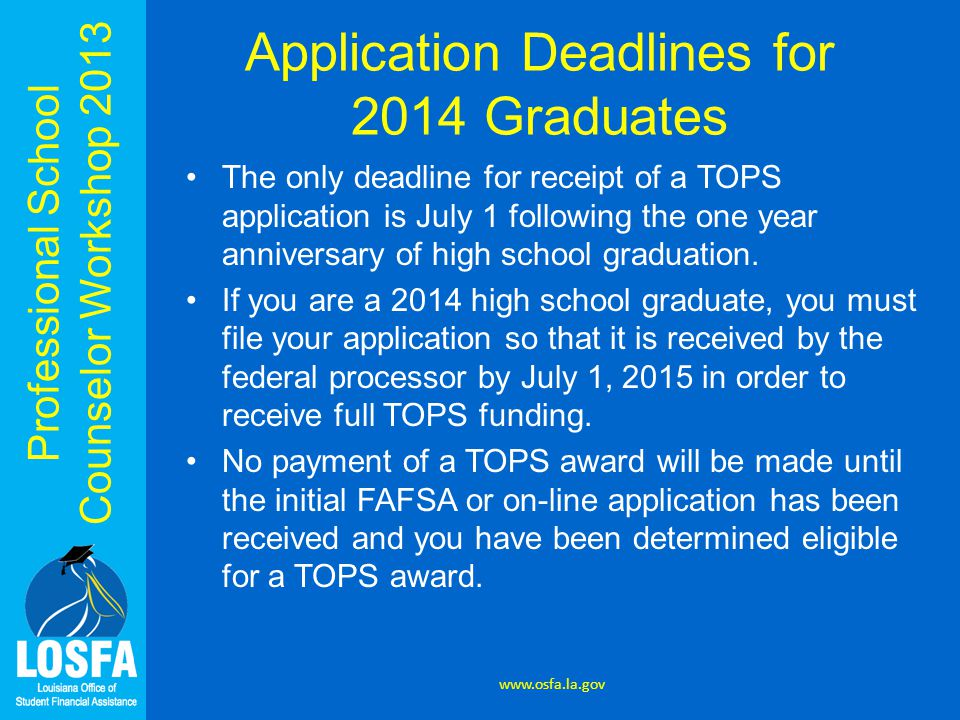 Professional School Counselor Workshop 2013 Application Deadlines for 2014 Graduates www.osfa.la.gov The only deadline for receipt of a TOPS application is July 1 following the one year anniversary of high school graduation.