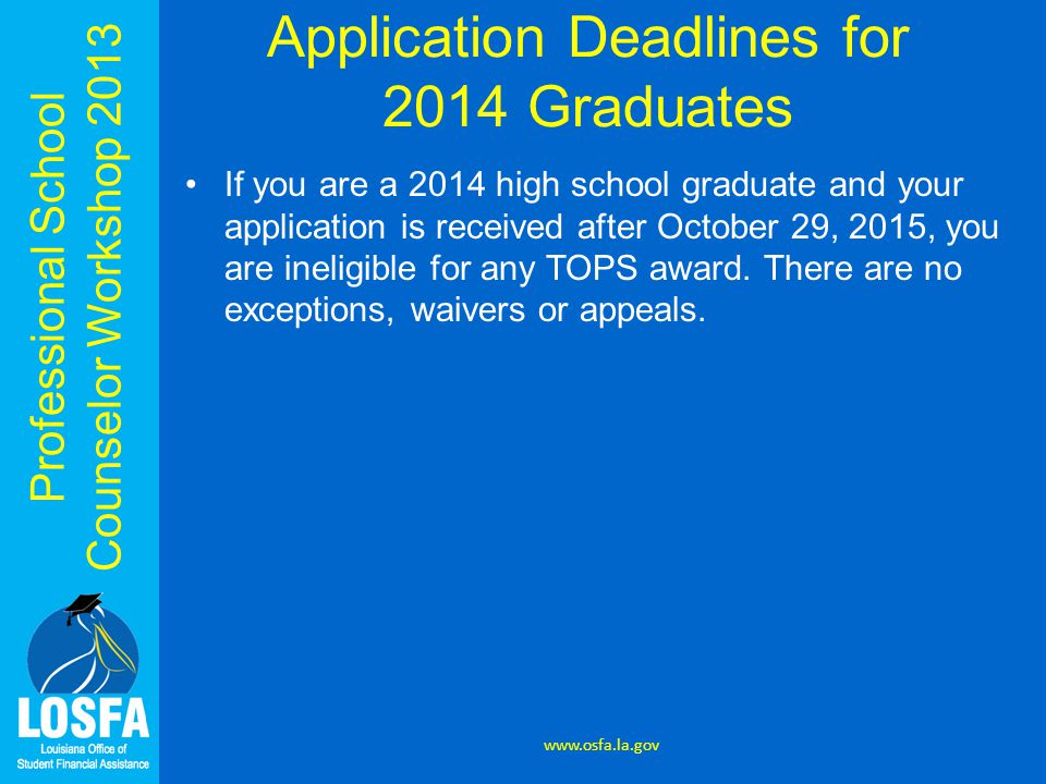 Professional School Counselor Workshop 2013 Application Deadlines for 2014 Graduates www.osfa.la.gov If you are a 2014 high school graduate and your application is received after October 29, 2015, you are ineligible for any TOPS award.
