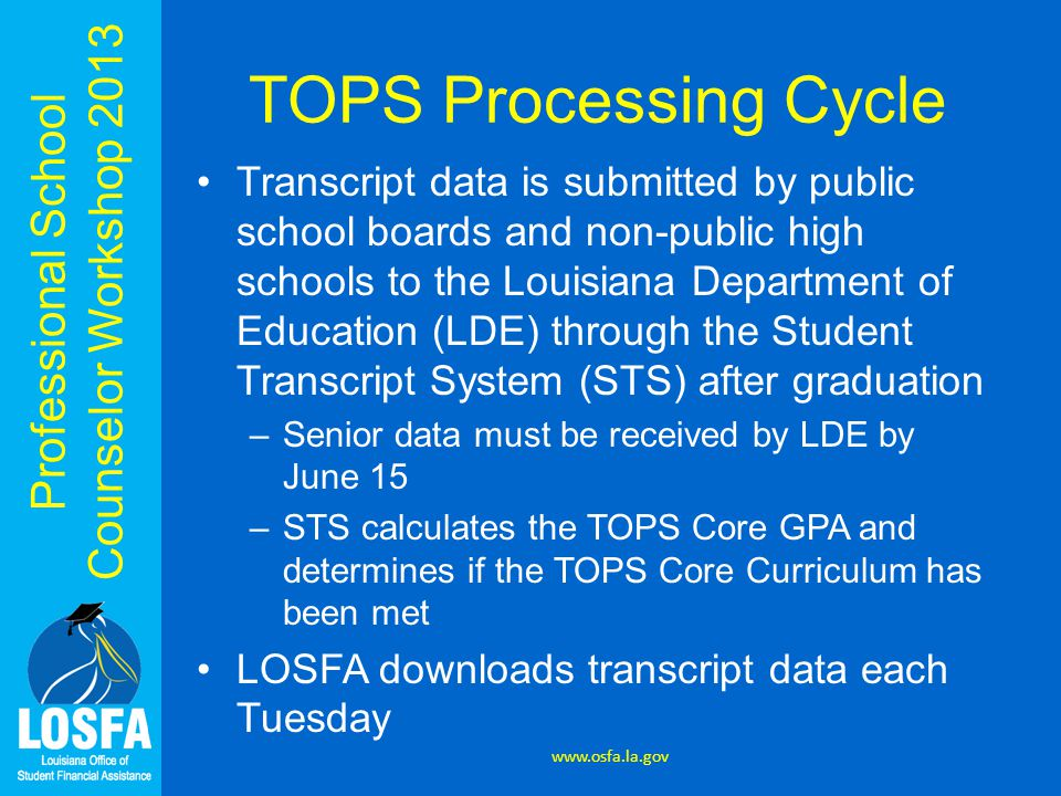 Professional School Counselor Workshop 2013 TOPS Processing Cycle Transcript data is submitted by public school boards and non-public high schools to the Louisiana Department of Education (LDE) through the Student Transcript System (STS) after graduation –Senior data must be received by LDE by June 15 –STS calculates the TOPS Core GPA and determines if the TOPS Core Curriculum has been met LOSFA downloads transcript data each Tuesday www.osfa.la.gov