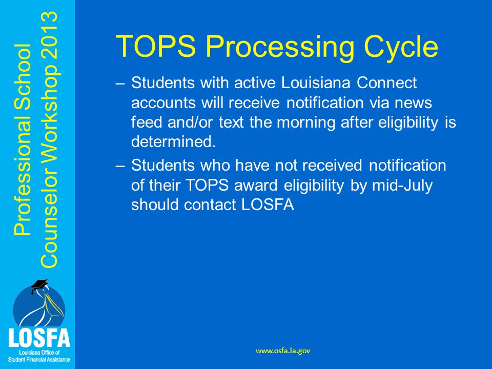 Professional School Counselor Workshop 2013 TOPS Processing Cycle –Students with active Louisiana Connect accounts will receive notification via news feed and/or text the morning after eligibility is determined.