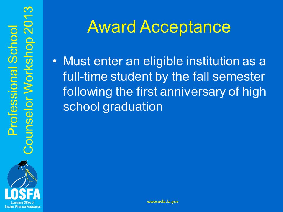 Professional School Counselor Workshop 2013 Award Acceptance Must enter an eligible institution as a full-time student by the fall semester following the first anniversary of high school graduation www.osfa.la.gov